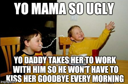 Yo Mamas So Fat Meme | YO MAMA SO UGLY YO DADDY TAKES HER TO WORK WITH HIM SO HE WON'T HAVE TO KISS HER GOODBYE EVERY MORNING | image tagged in memes,yo mamas so fat | made w/ Imgflip meme maker