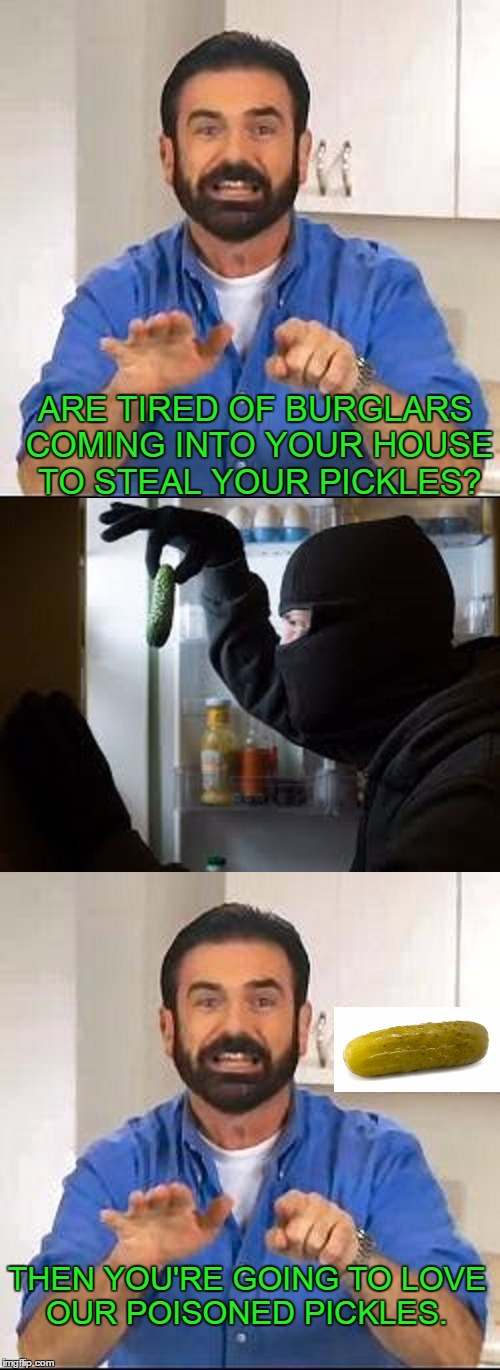 Want to get rid of those pesky pickle thieves? | ARE TIRED OF BURGLARS COMING INTO YOUR HOUSE TO STEAL YOUR PICKLES? THEN YOU'RE GOING TO LOVE OUR POISONED PICKLES. | image tagged in infomercial | made w/ Imgflip meme maker