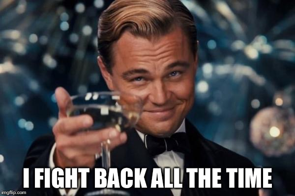 Leonardo Dicaprio Cheers Meme | I FIGHT BACK ALL THE TIME | image tagged in memes,leonardo dicaprio cheers | made w/ Imgflip meme maker