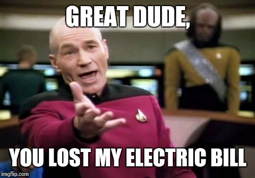 Picard Wtf Meme | GREAT DUDE, YOU LOST MY ELECTRIC BILL | image tagged in memes,picard wtf | made w/ Imgflip meme maker