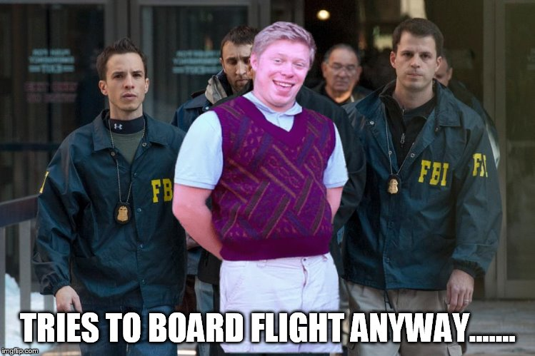 TRIES TO BOARD FLIGHT ANYWAY....... | made w/ Imgflip meme maker