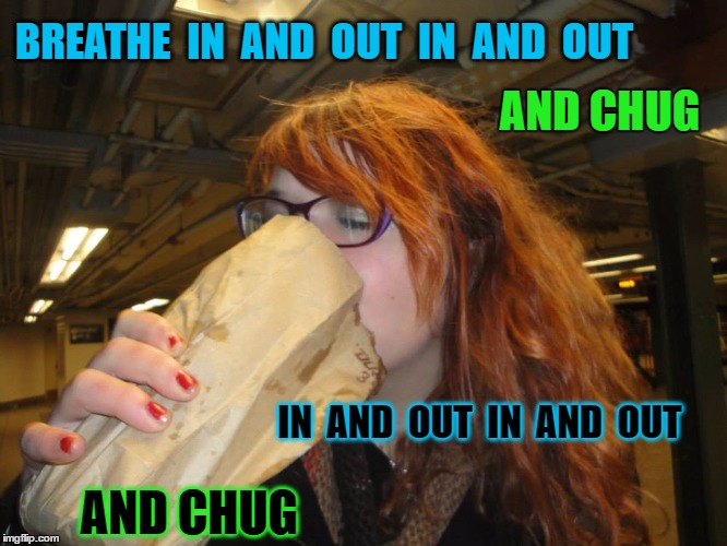 BREATHE  IN  AND  OUT  IN  AND  OUT IN  AND  OUT  IN  AND  OUT AND CHUG AND CHUG | made w/ Imgflip meme maker