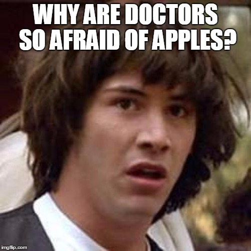 Conspiracy Keanu Meme | WHY ARE DOCTORS SO AFRAID OF APPLES? | image tagged in memes,conspiracy keanu | made w/ Imgflip meme maker