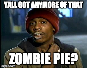 Y'all Got Any More Of That Meme | YALL GOT ANYMORE OF THAT ZOMBIE PIE? | image tagged in memes,yall got any more of | made w/ Imgflip meme maker