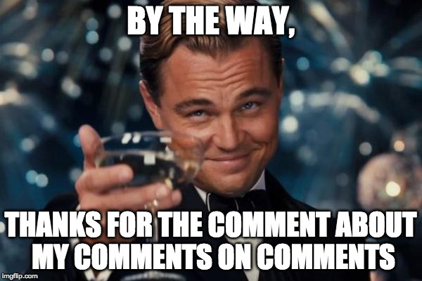 Leonardo Dicaprio Cheers Meme | BY THE WAY, THANKS FOR THE COMMENT ABOUT MY COMMENTS ON COMMENTS | image tagged in memes,leonardo dicaprio cheers | made w/ Imgflip meme maker