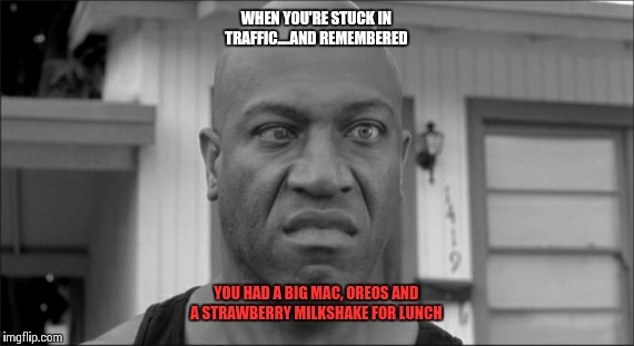 Bad traffic - Bad Stomach  | WHEN YOU'RE STUCK IN TRAFFIC....AND REMEMBERED YOU HAD A BIG MAC, OREOS AND A STRAWBERRY MILKSHAKE FOR LUNCH | image tagged in traffic jam,bathroom humor,scared face | made w/ Imgflip meme maker
