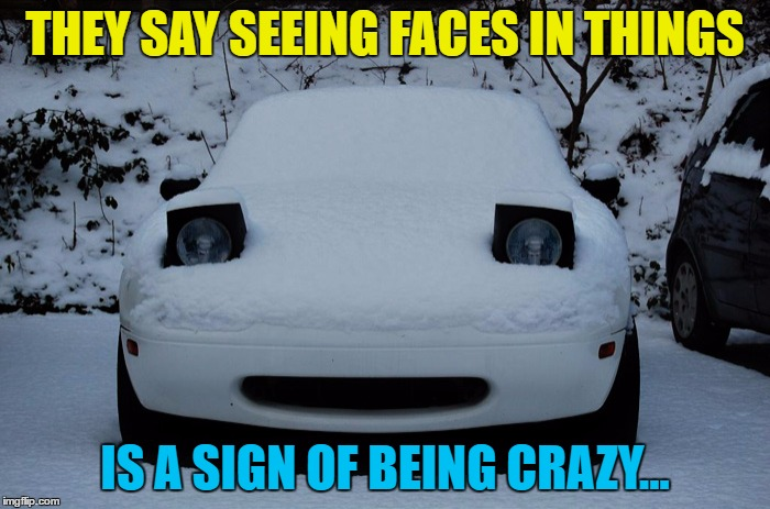 Just sayin'... | THEY SAY SEEING FACES IN THINGS IS A SIGN OF BEING CRAZY... | image tagged in snow miata,memes,faces,crazy | made w/ Imgflip meme maker