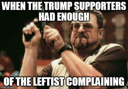 Am I The Only One Around Here | WHEN THE TRUMP SUPPORTERS HAD ENOUGH OF THE LEFTIST COMPLAINING | image tagged in memes,am i the only one around here | made w/ Imgflip meme maker