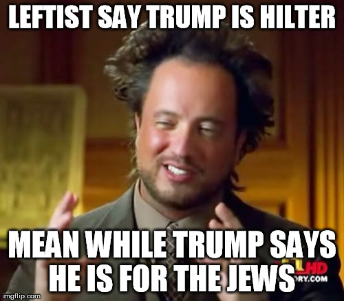 Ancient Aliens | LEFTIST SAY TRUMP IS HILTER MEAN WHILE TRUMP SAYS HE IS FOR THE JEWS | image tagged in memes,ancient aliens | made w/ Imgflip meme maker