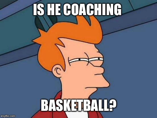 Futurama Fry Meme | IS HE COACHING BASKETBALL? | image tagged in memes,futurama fry | made w/ Imgflip meme maker
