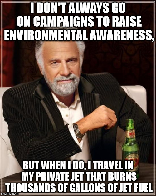 Liberal Actors | I DON'T ALWAYS GO ON CAMPAIGNS TO RAISE ENVIRONMENTAL AWARENESS, BUT WHEN I DO, I TRAVEL IN MY PRIVATE JET THAT BURNS THOUSANDS OF GALLONS O | image tagged in memes,the most interesting man in the world,liberals,actors | made w/ Imgflip meme maker
