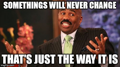 Steve Harvey Meme | SOMETHINGS WILL NEVER CHANGE THAT'S JUST THE WAY IT IS | image tagged in memes,steve harvey | made w/ Imgflip meme maker