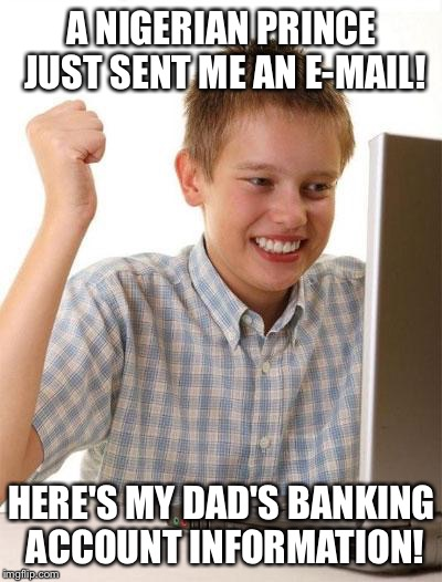 Because Nigerian princes are so trustworthy | A NIGERIAN PRINCE JUST SENT ME AN E-MAIL! HERE'S MY DAD'S BANKING ACCOUNT INFORMATION! | image tagged in memes,first day on the internet kid | made w/ Imgflip meme maker