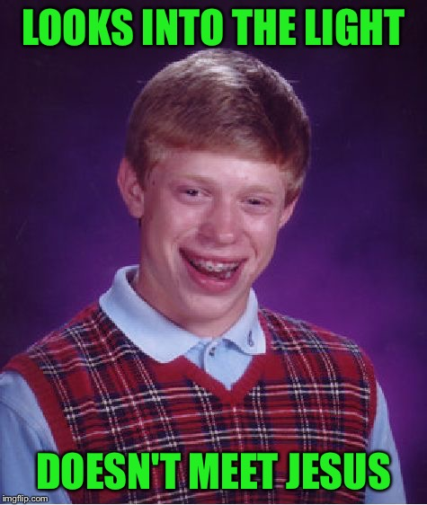 Bad Luck Brian Meme | LOOKS INTO THE LIGHT DOESN'T MEET JESUS | image tagged in memes,bad luck brian | made w/ Imgflip meme maker