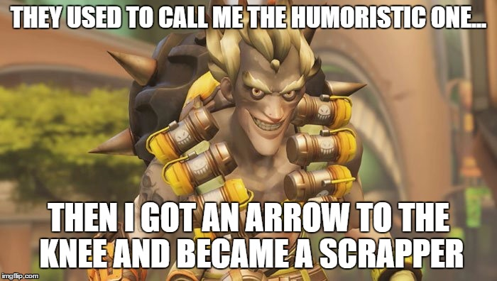 Junkrat | THEY USED TO CALL ME THE HUMORISTIC ONE... THEN I GOT AN ARROW TO THE KNEE AND BECAME A SCRAPPER | image tagged in junkrat | made w/ Imgflip meme maker