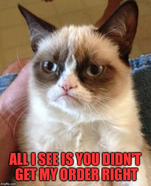 Grumpy Cat Meme | ALL I SEE IS YOU DIDN'T GET MY ORDER RIGHT | image tagged in memes,grumpy cat | made w/ Imgflip meme maker