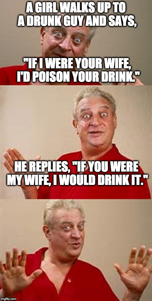 "bad pun Dangerfield  | A GIRL WALKS UP TO A DRUNK GUY AND SAYS, ""IF I WERE YOUR WIFE, I'D POISON YOUR DRINK."" HE REPLIES, ""IF YOU WERE MY WIFE, I WOULD DRINK IT."" 
