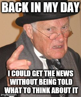 Back In My Day Meme | BACK IN MY DAY I COULD GET THE NEWS WITHOUT BEING TOLD WHAT TO THINK ABOUT IT | image tagged in memes,back in my day | made w/ Imgflip meme maker