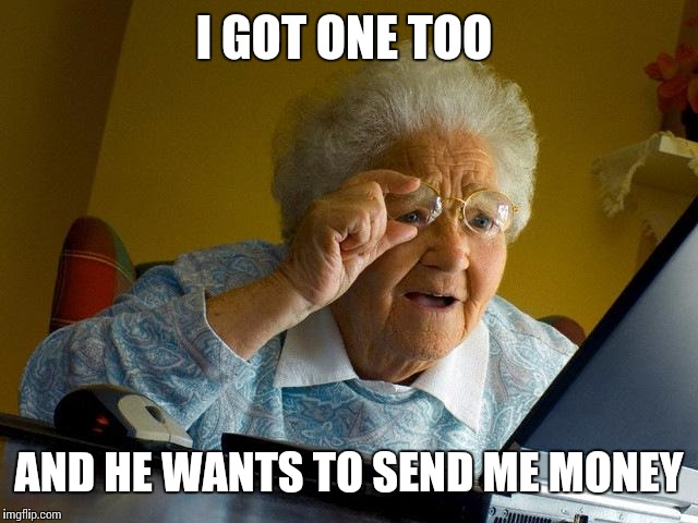 Grandma Finds The Internet Meme | I GOT ONE TOO AND HE WANTS TO SEND ME MONEY | image tagged in memes,grandma finds the internet | made w/ Imgflip meme maker