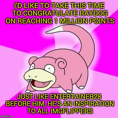 Slowpoke | I'D LIKE TO TAKE THIS TIME TO CONGRATULATE RAYDOG ON REACHING 1 MILLION POINTS JUST LIKE ENTERTAINER28 BEFORE HIM, HE'S AN INSPIRATION TO AL | image tagged in memes,slowpoke,raydog,1 million points | made w/ Imgflip meme maker