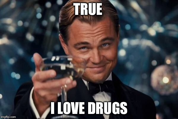 Leonardo Dicaprio Cheers Meme | TRUE I LOVE DRUGS | image tagged in memes,leonardo dicaprio cheers | made w/ Imgflip meme maker