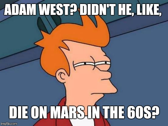 Futurama Fry Meme | ADAM WEST? DIDN'T HE, LIKE, DIE ON MARS IN THE 60S? | image tagged in memes,futurama fry | made w/ Imgflip meme maker