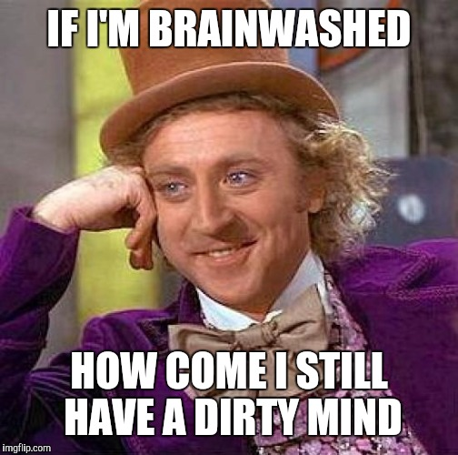 Creepy Condescending Wonka Meme | IF I'M BRAINWASHED HOW COME I STILL HAVE A DIRTY MIND | image tagged in memes,creepy condescending wonka | made w/ Imgflip meme maker