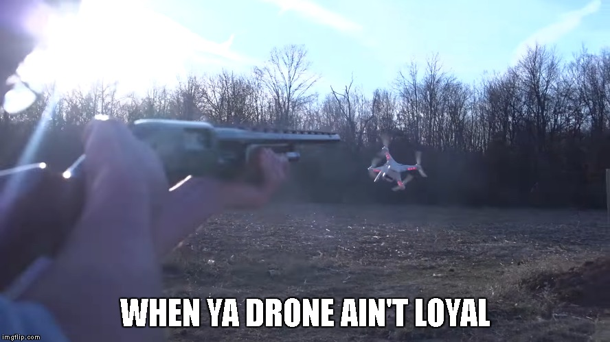 When ya drone ain't loyal. | WHEN YA DRONE AIN'T LOYAL | image tagged in filthyfrank,filthy,frank,when ya,drone,ain't loyal | made w/ Imgflip meme maker