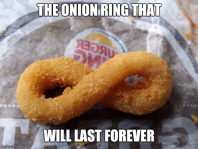 I love Burger King onion rings! |  THE ONION RING THAT; WILL LAST FOREVER | image tagged in infinity ring,burger king,onion ring | made w/ Imgflip meme maker