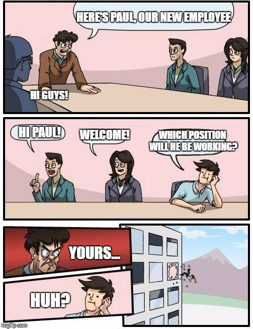 Boardroom Meeting Suggestion Meme | HERE'S PAUL, OUR NEW EMPLOYEE HI PAUL! WELCOME! WHICH POSITION WILL HE BE WORKING? HI GUYS! YOURS... HUH? | image tagged in memes,boardroom meeting suggestion | made w/ Imgflip meme maker