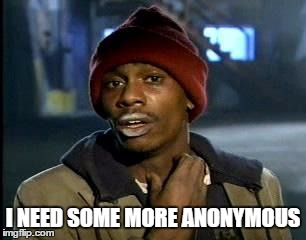 Y'all Got Any More Of That Meme | I NEED SOME MORE ANONYMOUS | image tagged in memes,yall got any more of | made w/ Imgflip meme maker