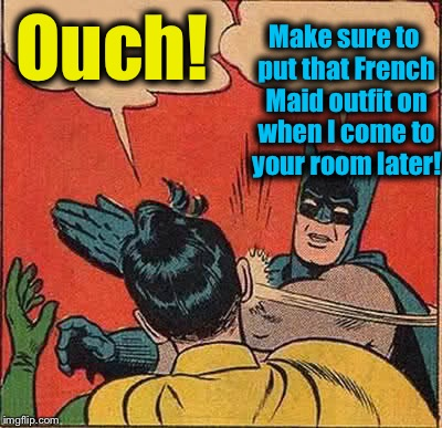 Batman Slapping Robin Meme | Ouch! Make sure to put that French Maid outfit on when I come to your room later! | image tagged in memes,batman slapping robin | made w/ Imgflip meme maker