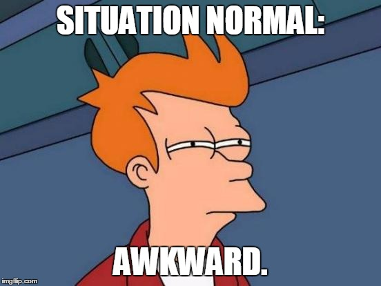 Futurama Fry Meme | SITUATION NORMAL: AWKWARD. | image tagged in memes,futurama fry | made w/ Imgflip meme maker