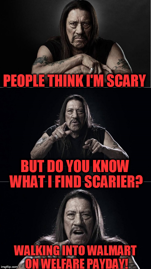 A Danny Trejo creation! | PEOPLE THINK I'M SCARY WALKING INTO WALMART ON WELFARE PAYDAY! BUT DO YOU KNOW WHAT I FIND SCARIER? | image tagged in danny trejo,scary meme | made w/ Imgflip meme maker