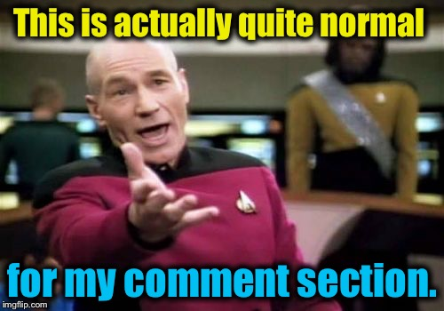 Picard Wtf Meme | This is actually quite normal for my comment section. | image tagged in memes,picard wtf | made w/ Imgflip meme maker