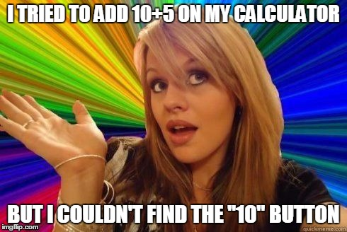 "Dumb Blonde | I TRIED TO ADD 10+5 ON MY CALCULATOR BUT I COULDN'T FIND THE ""10"" BUTTON 