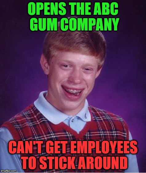 Bad Luck Brian Meme | OPENS THE ABC GUM COMPANY CAN'T GET EMPLOYEES TO STICK AROUND | image tagged in memes,bad luck brian | made w/ Imgflip meme maker