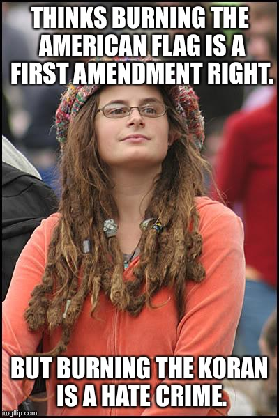 College Liberal Meme | THINKS BURNING THE AMERICAN FLAG IS A FIRST AMENDMENT RIGHT. BUT BURNING THE KORAN IS A HATE CRIME. | image tagged in memes,college liberal | made w/ Imgflip meme maker