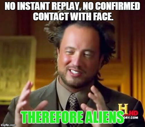 Ancient Aliens Meme | NO INSTANT REPLAY, NO CONFIRMED CONTACT WITH FACE. THEREFORE ALIENS | image tagged in memes,ancient aliens | made w/ Imgflip meme maker