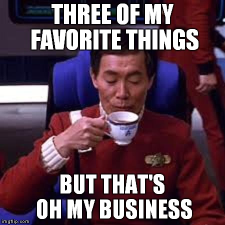 Sulu that's ooohh my business | THREE OF MY FAVORITE THINGS BUT THAT'S OH MY BUSINESS | image tagged in sulu that's ooohh my business | made w/ Imgflip meme maker