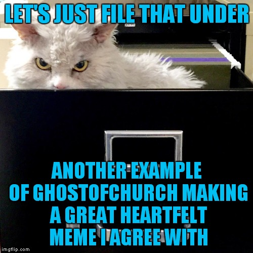 LET'S JUST FILE THAT UNDER ANOTHER EXAMPLE OF GHOSTOFCHURCH MAKING A GREAT HEARTFELT MEME I AGREE WITH | image tagged in pompous lets file that under | made w/ Imgflip meme maker
