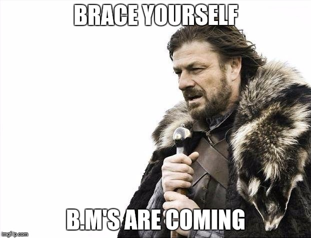 Brace Yourselves X is Coming Meme | BRACE YOURSELF B.M'S ARE COMING | image tagged in memes,brace yourselves x is coming | made w/ Imgflip meme maker