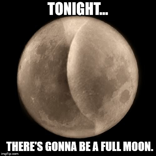 TONIGHT... THERE'S GONNA BE A FULL MOON. | made w/ Imgflip meme maker