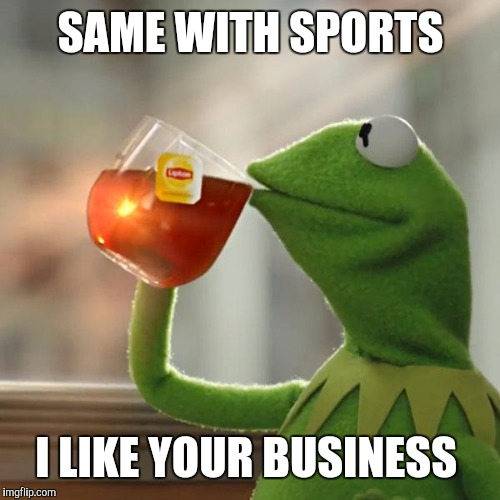 But Thats None Of My Business Meme | SAME WITH SPORTS I LIKE YOUR BUSINESS | image tagged in memes,but thats none of my business,kermit the frog | made w/ Imgflip meme maker