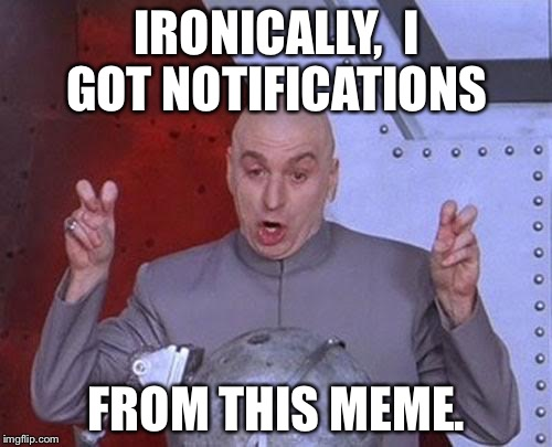 Dr Evil Laser Meme | IRONICALLY,  I GOT NOTIFICATIONS FROM THIS MEME. | image tagged in memes,dr evil laser | made w/ Imgflip meme maker