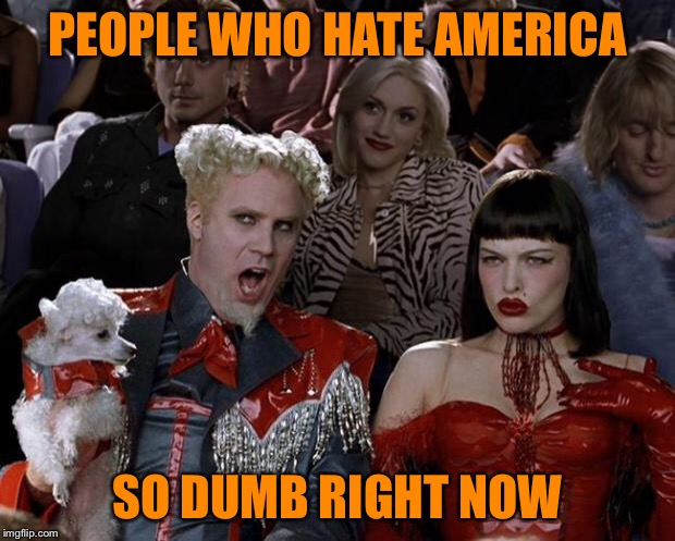 Mugatu So Hot Right Now Meme | PEOPLE WHO HATE AMERICA SO DUMB RIGHT NOW | image tagged in memes,mugatu so hot right now | made w/ Imgflip meme maker