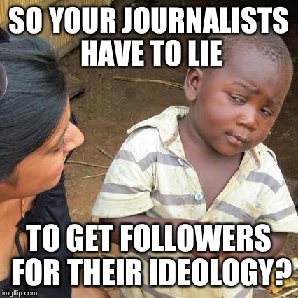 Just how sound is this ideological foundation? | SO YOUR JOURNALISTS HAVE TO LIE TO GET FOLLOWERS FOR THEIR IDEOLOGY? | image tagged in memes,third world skeptical kid,lie,faje news,journalists | made w/ Imgflip meme maker
