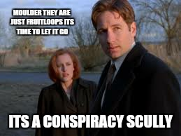 MOULDER THEY ARE JUST FRUITLOOPS ITS TIME TO LET IT GO ITS A CONSPIRACY SCULLY | made w/ Imgflip meme maker