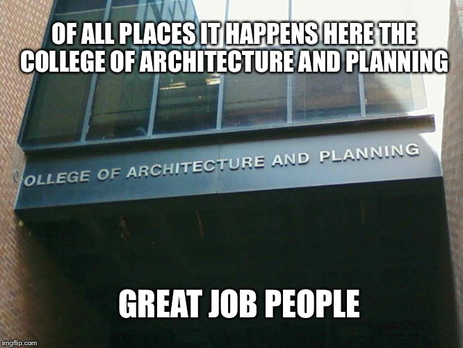 OF ALL PLACES IT HAPPENS HERE THE COLLEGE OF ARCHITECTURE AND PLANNING GREAT JOB PEOPLE | image tagged in best meme template | made w/ Imgflip meme maker