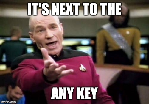 Picard Wtf Meme | IT'S NEXT TO THE ANY KEY | image tagged in memes,picard wtf | made w/ Imgflip meme maker